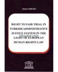 Ahmet Akbaba, Right To Fair Trial in Turkish Adminstrative Justice System in The Light Of European Human Rights La