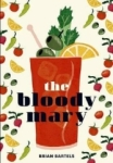 Brian Bartels, Bloody Mary: The Lore and Legend of a Cocktail Classic with Recipes for Brunch and Beyond