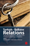 Elif Nuroğlu, Turkish - Balkans Relations The Future Prospects of Cultural Political and Economic Transformations