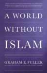 Graham E. Fuller, A World without Islam