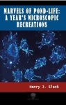 Henry J. Slack, Marvels of Pond-life: A Years Microscopic Recreations