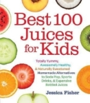 Jessica Fisher, Best 100 Juices for Kids: Totally Yummy, Awesomely Healthy, & Naturally Sweetened Homemade Alternati