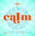 Lonely Planet, Calm (mini edition): Secrets to Serenity from the Cultures of the World (Lonely Planet)