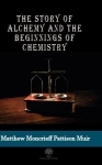 M. M. Pattison Muir, The Story of Alchemy and the Beginnings of Chemistry