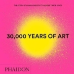 Phaidon Editors, 30,000 Years of Art: The Story of Human Creativity across Time and Space