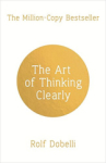 Rolf Dobelli, The Art of Thinking Clearly: Better Thinking, Better Decisions
