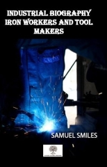 Samuel Smiles, Industrial Biography Iron Workers and Tool Makers