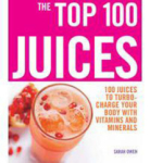 Sarah Owen, The Top 100 Juices: 100 Juices to Turbo-charge Your Body with Vitamins and Minerals