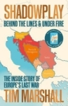 Tim Marshall, Shadowplay: Behind the Lines and Under Fire: The Inside Story of Europes Last War