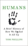 Tom Phillips, Humans: A Brief History of How We F*cked It All Up