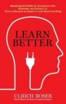 Ulrich Boser, Learn Better: Mastering the Skills for Success in Life, Business, and School, or, How to Become an E
