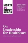 , HBRs 10 Must Reads on Leadership for Healthcare (with bonus article by Thomas H. Lee, MD, and Toby