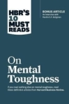 , HBRs 10 Must Reads on Mental Toughness (with bonus interview Post-Traumatic Growth and Building Re